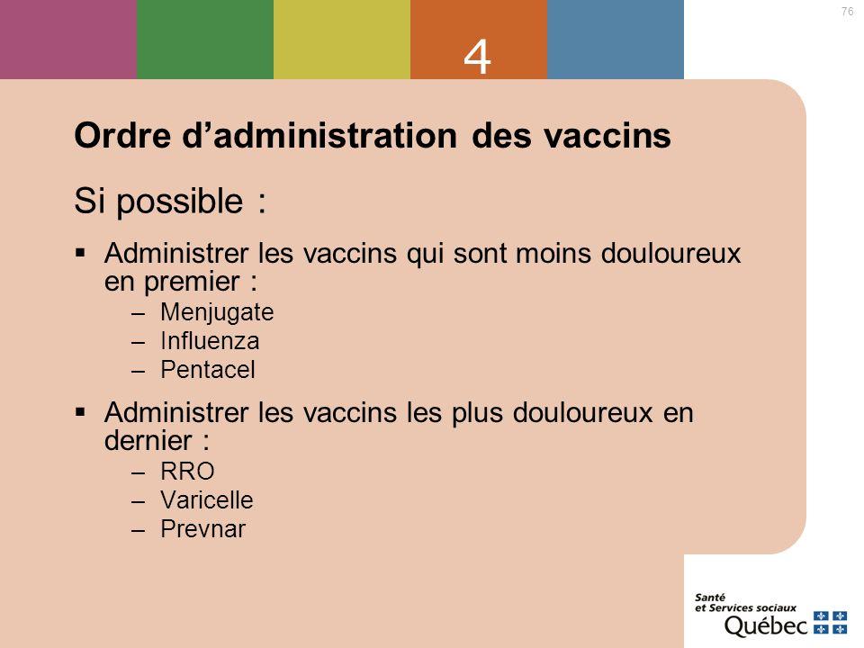 76 4 Ordre dadministration des vaccins Administrer les vaccins qui sont moins douloureux en premier : –Menjugate –Influenza –Pentacel Administrer les