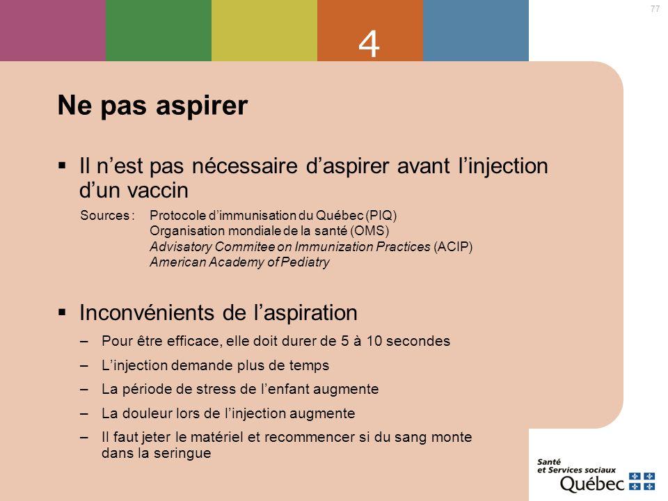 77 4 Ne pas aspirer Il nest pas nécessaire daspirer avant linjection dun vaccin Sources : Protocole dimmunisation du Québec (PIQ) Organisation mondial