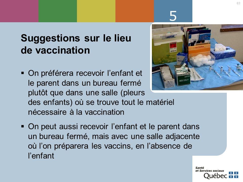 83 5 Suggestions sur le lieu de vaccination On préférera recevoir lenfant et le parent dans un bureau fermé plutôt que dans une salle (pleurs des enfa