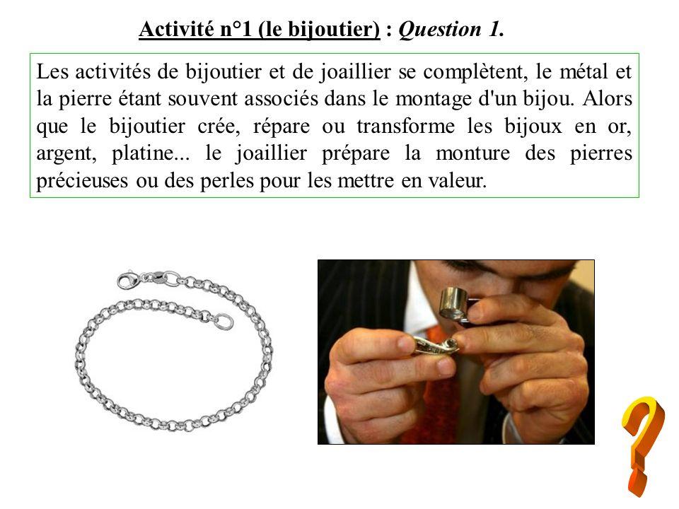 Activité n°1 (le bijoutier) : Question 1. Les activités de bijoutier et de joaillier se complètent, le métal et la pierre étant souvent associés dans