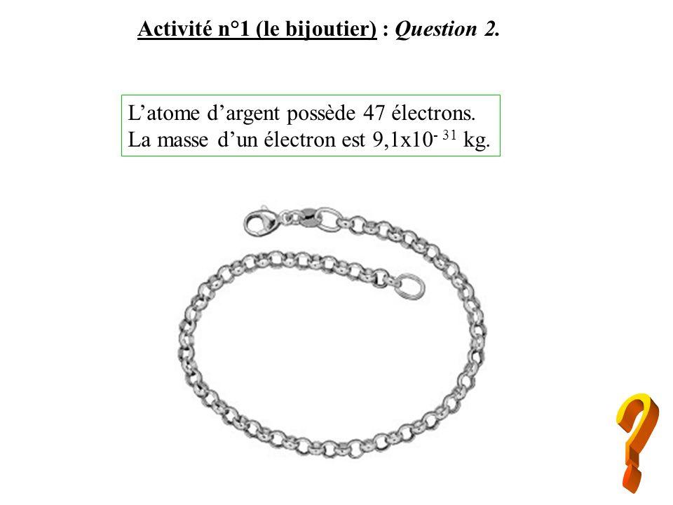 Activité n°1 (le bijoutier) : Question 2. Latome dargent possède 47 électrons. La masse dun électron est 9,1x10 - 31 kg.