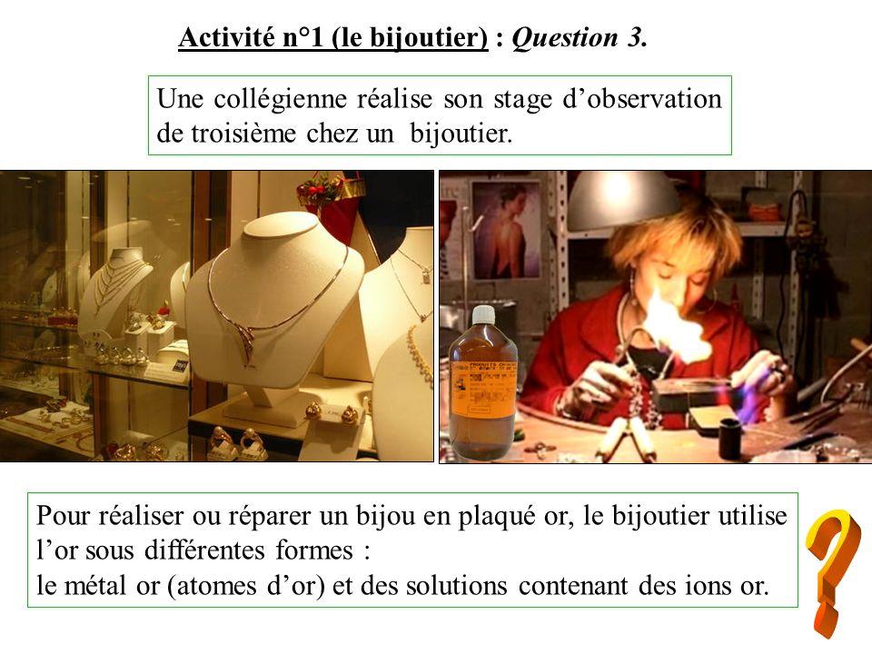 Activité n°1 (le bijoutier) : Question 3. Une collégienne réalise son stage dobservation de troisième chez un bijoutier. Pour réaliser ou réparer un b