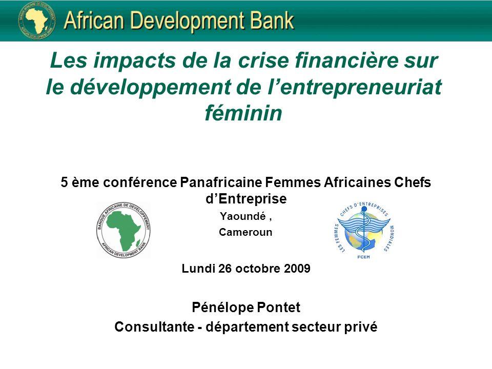 Les impacts de la crise financière sur le développement de lentrepreneuriat féminin 5 ème conférence Panafricaine Femmes Africaines Chefs dEntreprise Yaoundé, Cameroun Lundi 26 octobre 2009 Pénélope Pontet Consultante - département secteur privé