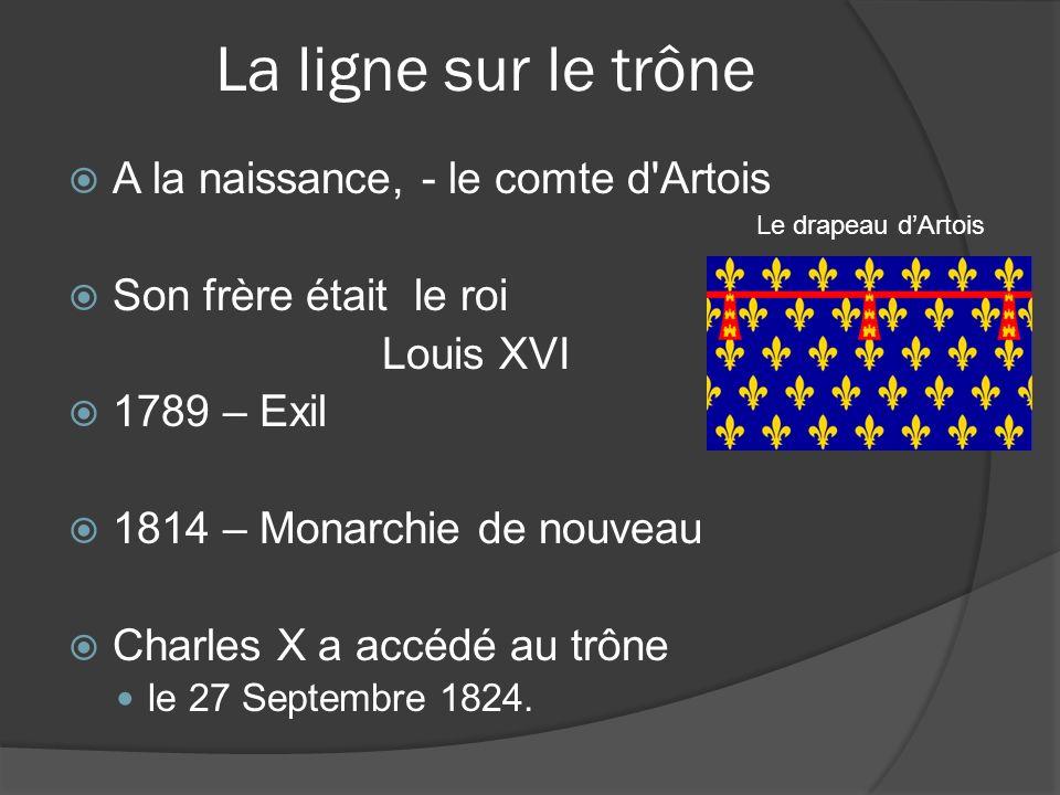 La ligne sur le trône A la naissance, - le comte d Artois Son frère était le roi Louis XVI 1789 – Exil 1814 – Monarchie de nouveau Charles X a accédé au trône le 27 Septembre 1824.
