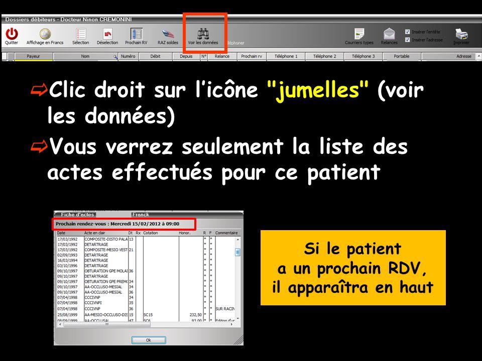 Clic droit sur licône jumelles (voir les données) Vous verrez seulement la liste des actes effectués pour ce patient Si le patient a un prochain RDV, il apparaîtra en haut