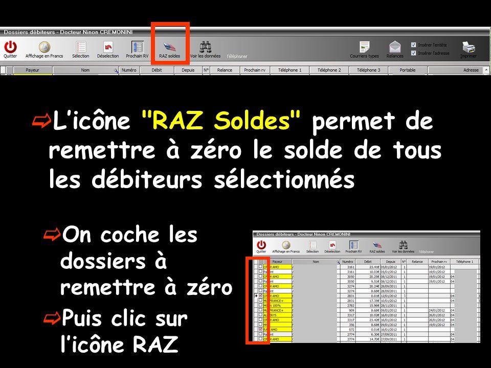 Licône RAZ Soldes permet de remettre à zéro le solde de tous les débiteurs sélectionnés On coche les dossiers à remettre à zéro Puis clic sur licône RAZ