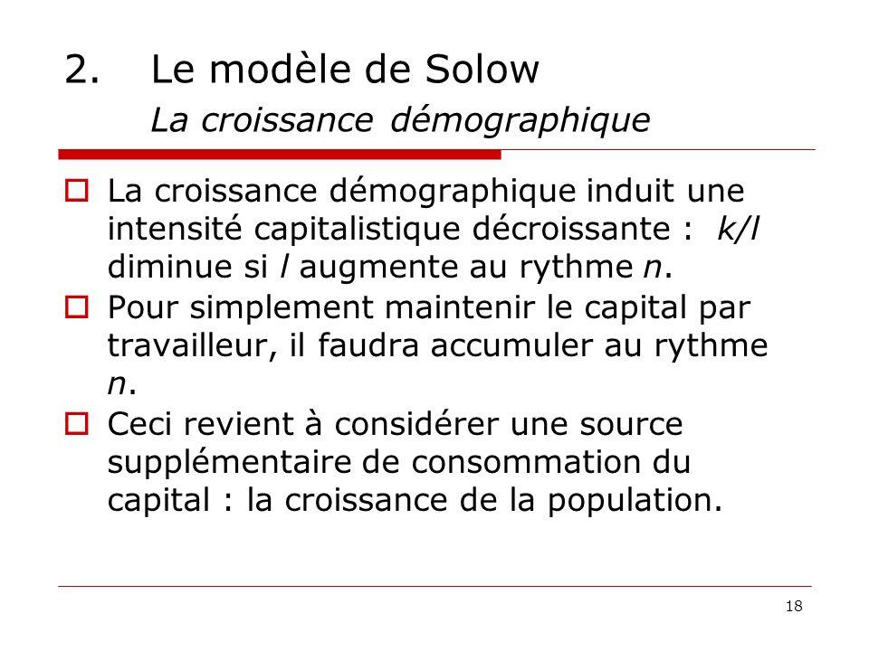 18 2.Le modèle de Solow La croissance démographique La croissance démographique induit une intensité capitalistique décroissante : k/l diminue si l au