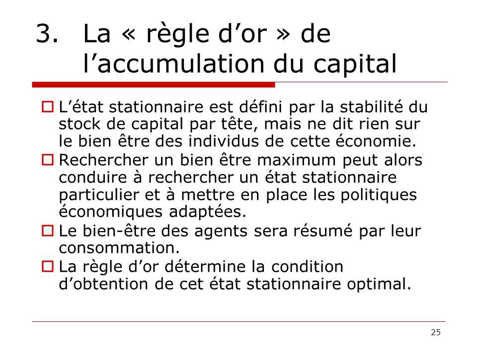 25 3. La « règle dor » de laccumulation du capital Létat stationnaire est défini par la stabilité du stock de capital par tête, mais ne dit rien sur l