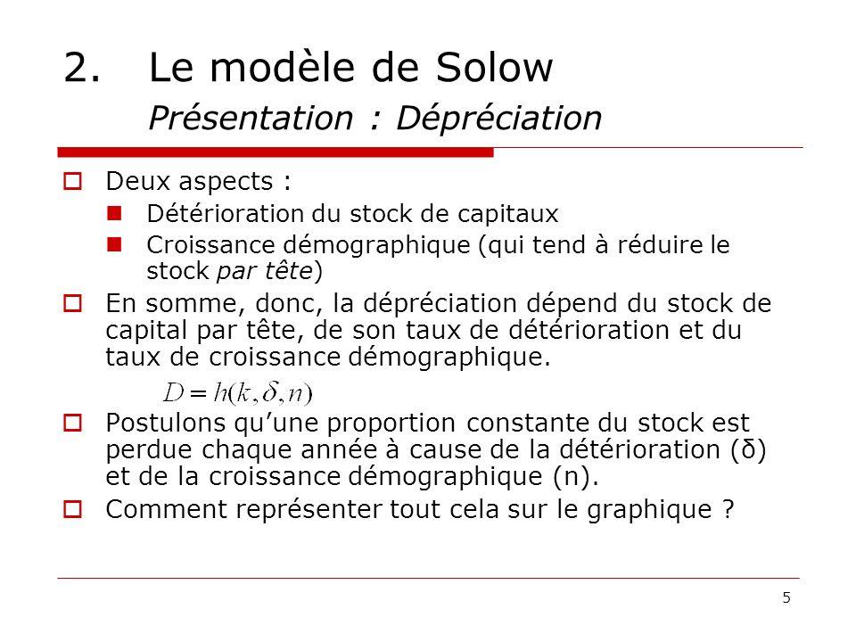 5 2.Le modèle de Solow Présentation : Dépréciation Deux aspects : Détérioration du stock de capitaux Croissance démographique (qui tend à réduire le s