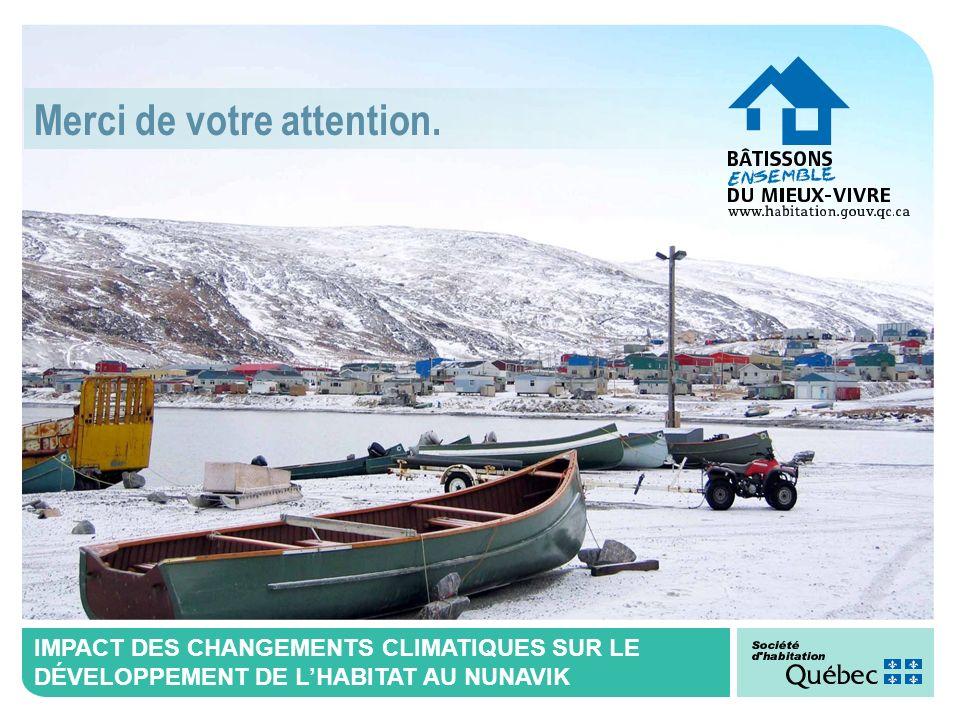 IMPACT DES CHANGEMENTS CLIMATIQUES SUR LE DÉVELOPPEMENT DE LHABITAT AU NUNAVIK Merci de votre attention.