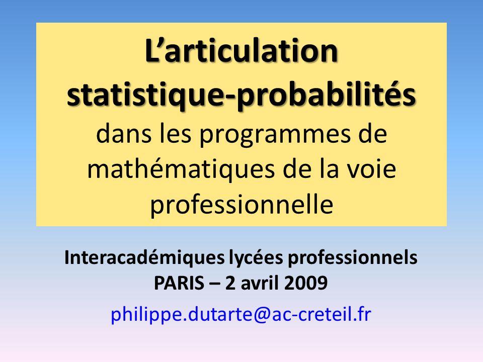 Larticulation statistique-probabilités Larticulation statistique-probabilités dans les programmes de mathématiques de la voie professionnelle Interacadémiques lycées professionnels PARIS – 2 avril 2009 philippe.dutarte@ac-creteil.fr