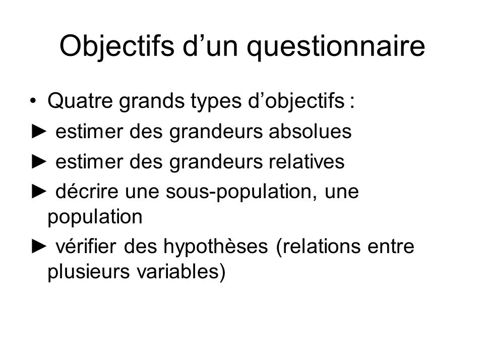 Objectifs dun questionnaire Quatre grands types dobjectifs : estimer des grandeurs absolues estimer des grandeurs relatives décrire une sous-population, une population vérifier des hypothèses (relations entre plusieurs variables)
