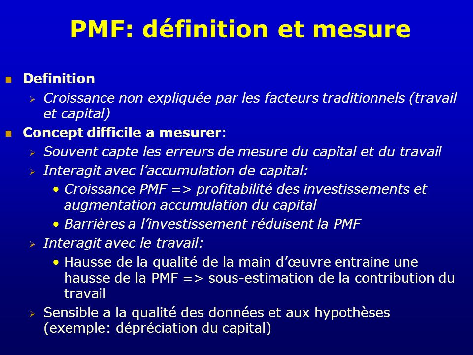 PMF: définition et mesure Definition Croissance non expliquée par les facteurs traditionnels (travail et capital) Concept difficile a mesurer: Souvent