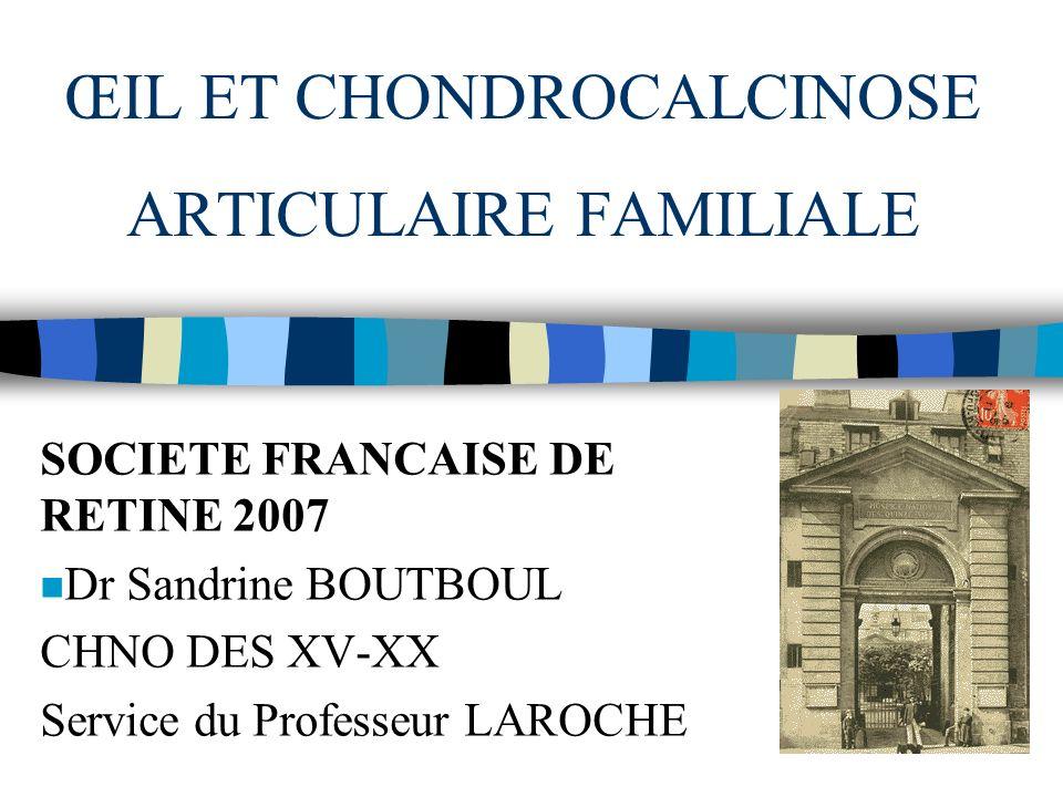 ŒIL ET CHONDROCALCINOSE ARTICULAIRE FAMILIALE SOCIETE FRANCAISE DE RETINE 2007 n Dr Sandrine BOUTBOUL CHNO DES XV-XX Service du Professeur LAROCHE
