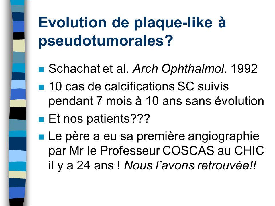 Evolution de plaque-like à pseudotumorales? n Schachat et al. Arch Ophthalmol. 1992 n 10 cas de calcifications SC suivis pendant 7 mois à 10 ans sans