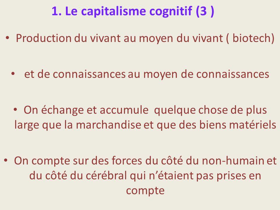 1. Le capitalisme cognitif (3 ) Production du vivant au moyen du vivant ( biotech) et de connaissances au moyen de connaissances On échange et accumul
