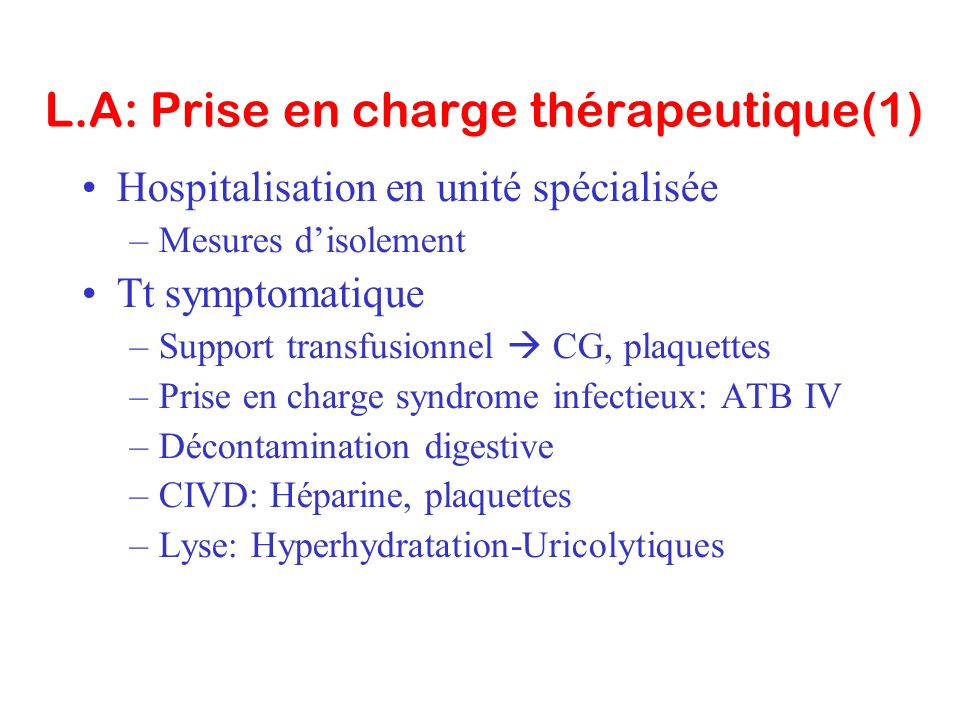 L.A: Prise en charge thérapeutique(1) Hospitalisation en unité spécialisée –Mesures disolement Tt symptomatique –Support transfusionnel CG, plaquettes