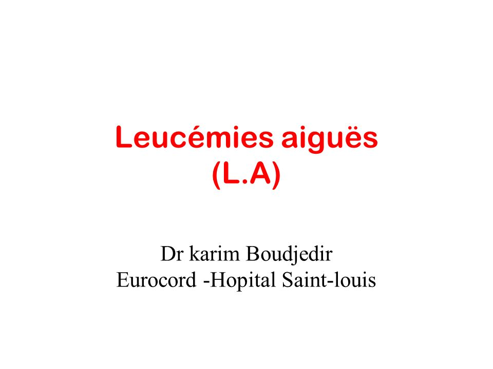 Leucémies aiguës (L.A) Dr karim Boudjedir Eurocord -Hopital Saint-louis