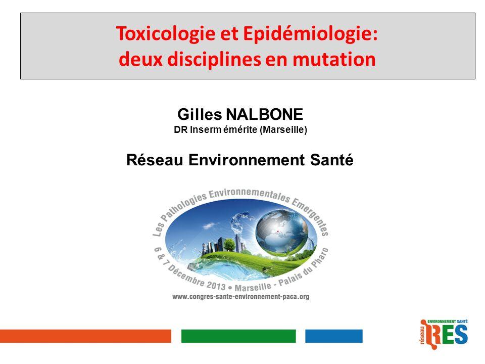 Gilles NALBONE DR Inserm émérite (Marseille) Réseau Environnement Santé Toxicologie et Epidémiologie: deux disciplines en mutation