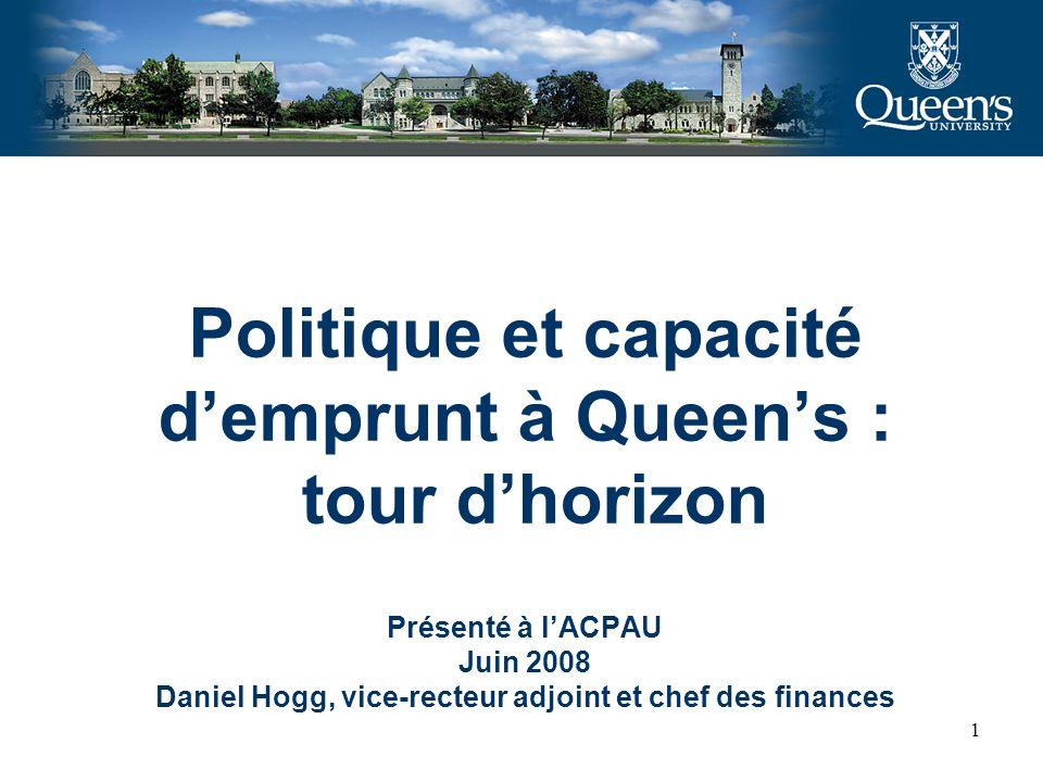 1 Politique et capacité demprunt à Queens : tour dhorizon Présenté à lACPAU Juin 2008 Daniel Hogg, vice-recteur adjoint et chef des finances
