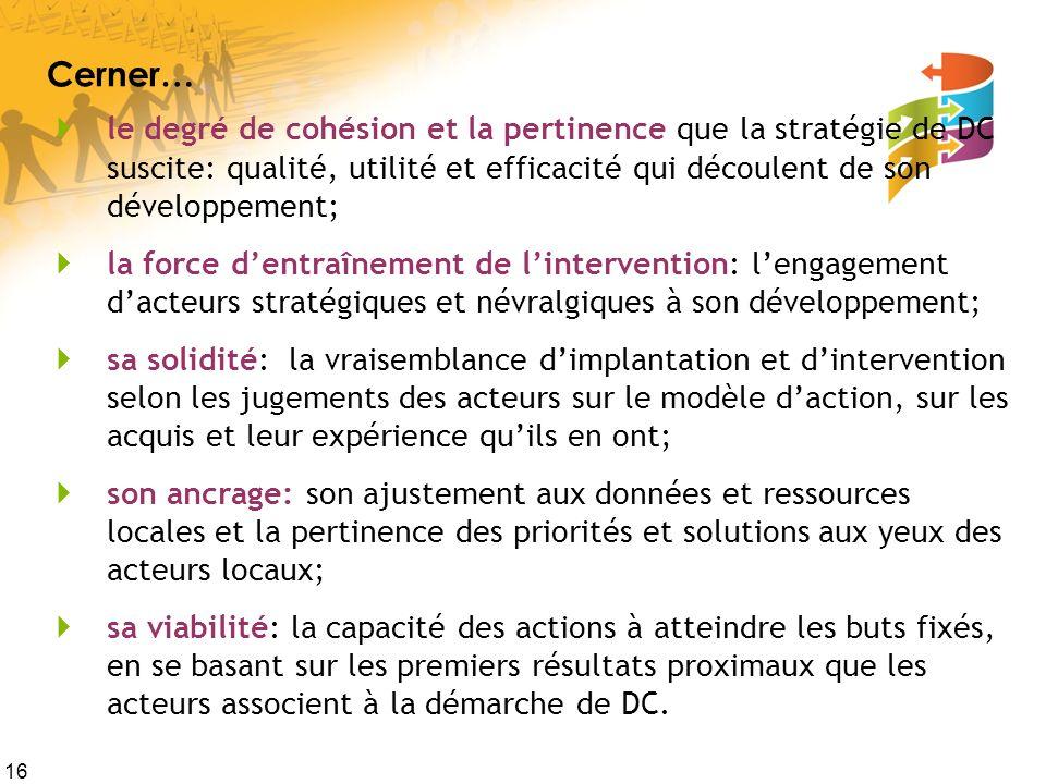 16 Cerner… le degré de cohésion et la pertinence que la stratégie de DC suscite: qualité, utilité et efficacité qui découlent de son développement; la