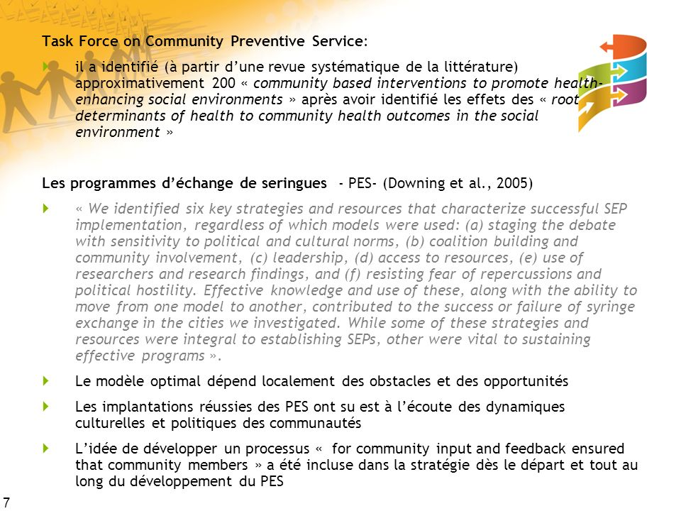 7 Task Force on Community Preventive Service: il a identifié (à partir dune revue systématique de la littérature) approximativement 200 « community based interventions to promote health- enhancing social environments » après avoir identifié les effets des « root determinants of health to community health outcomes in the social environment » Les programmes déchange de seringues - PES- (Downing et al., 2005) « We identified six key strategies and resources that characterize successful SEP implementation, regardless of which models were used: (a) staging the debate with sensitivity to political and cultural norms, (b) coalition building and community involvement, (c) leadership, (d) access to resources, (e) use of researchers and research findings, and (f) resisting fear of repercussions and political hostility.