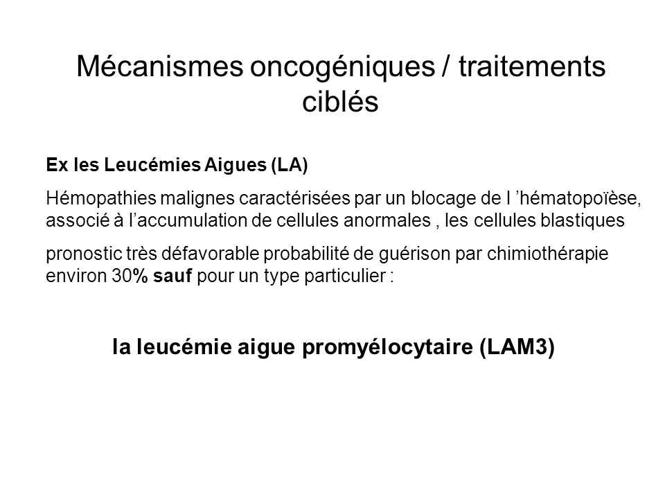 Mécanismes oncogéniques / traitements ciblés Ex les Leucémies Aigues (LA) Hémopathies malignes caractérisées par un blocage de l hématopoïèse, associé à laccumulation de cellules anormales, les cellules blastiques pronostic très défavorable probabilité de guérison par chimiothérapie environ 30% sauf pour un type particulier : la leucémie aigue promyélocytaire (LAM3)
