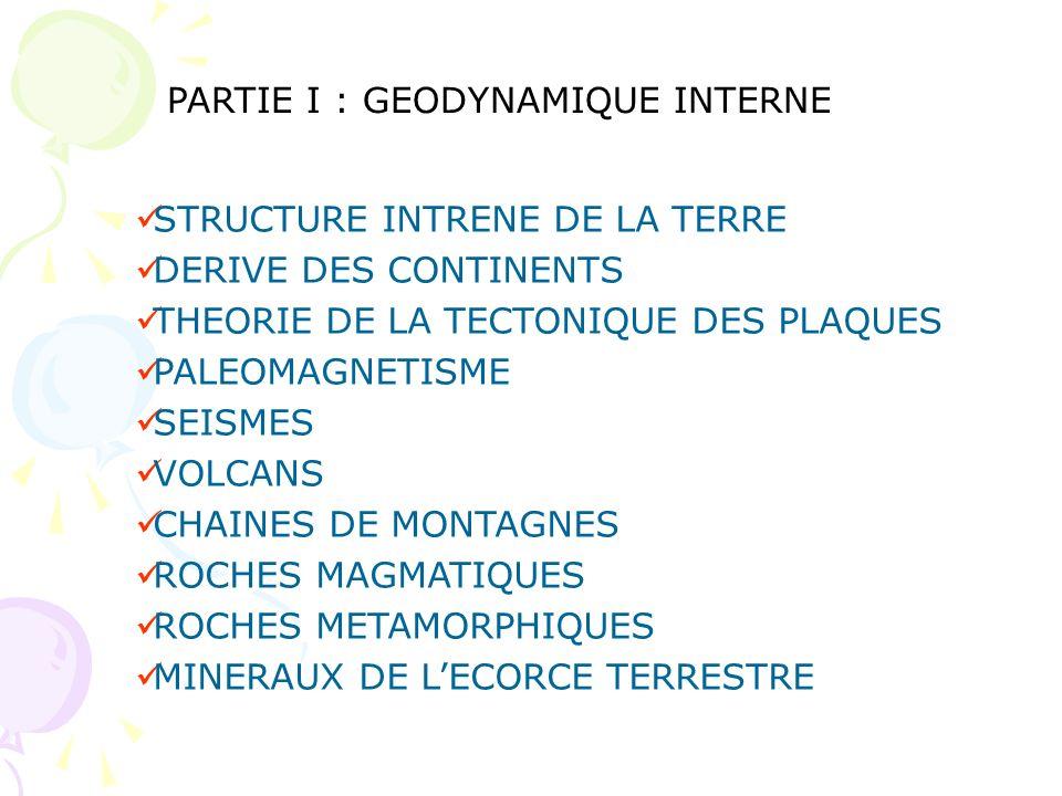 PARTIE I : GEODYNAMIQUE INTERNE STRUCTURE INTRENE DE LA TERRE DERIVE DES CONTINENTS THEORIE DE LA TECTONIQUE DES PLAQUES PALEOMAGNETISME SEISMES VOLCA