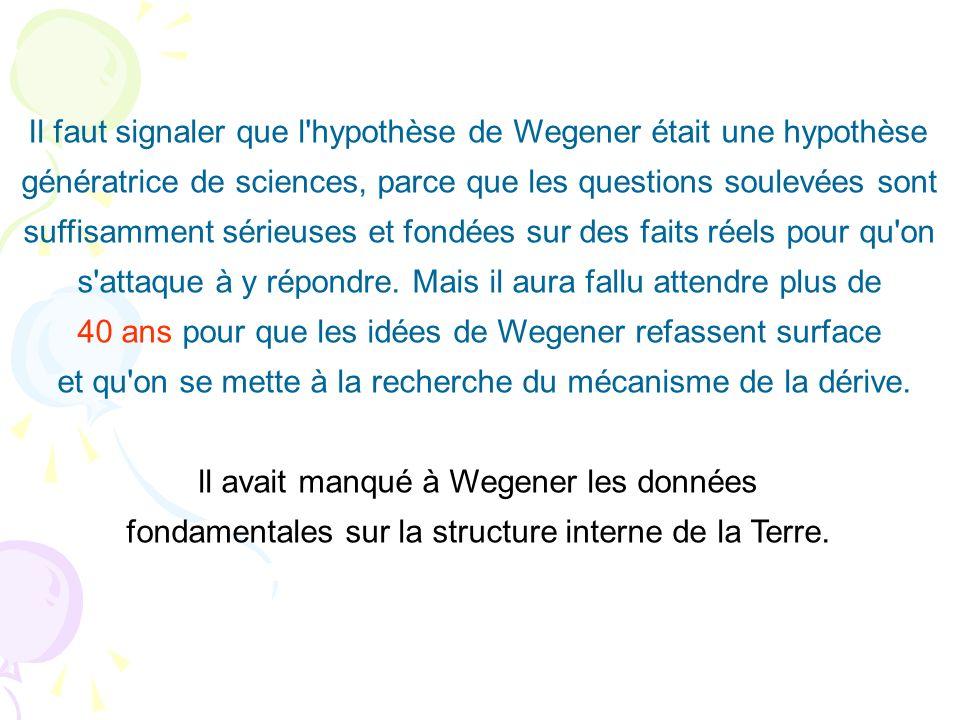 Il faut signaler que l'hypothèse de Wegener était une hypothèse génératrice de sciences, parce que les questions soulevées sont suffisamment sérieuses