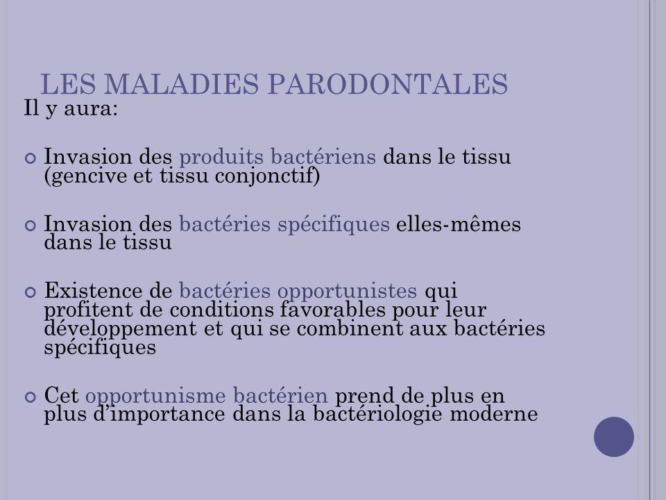 LES MALADIES PARODONTALES Il y aura: Invasion des produits bactériens dans le tissu (gencive et tissu conjonctif) Invasion des bactéries spécifiques e