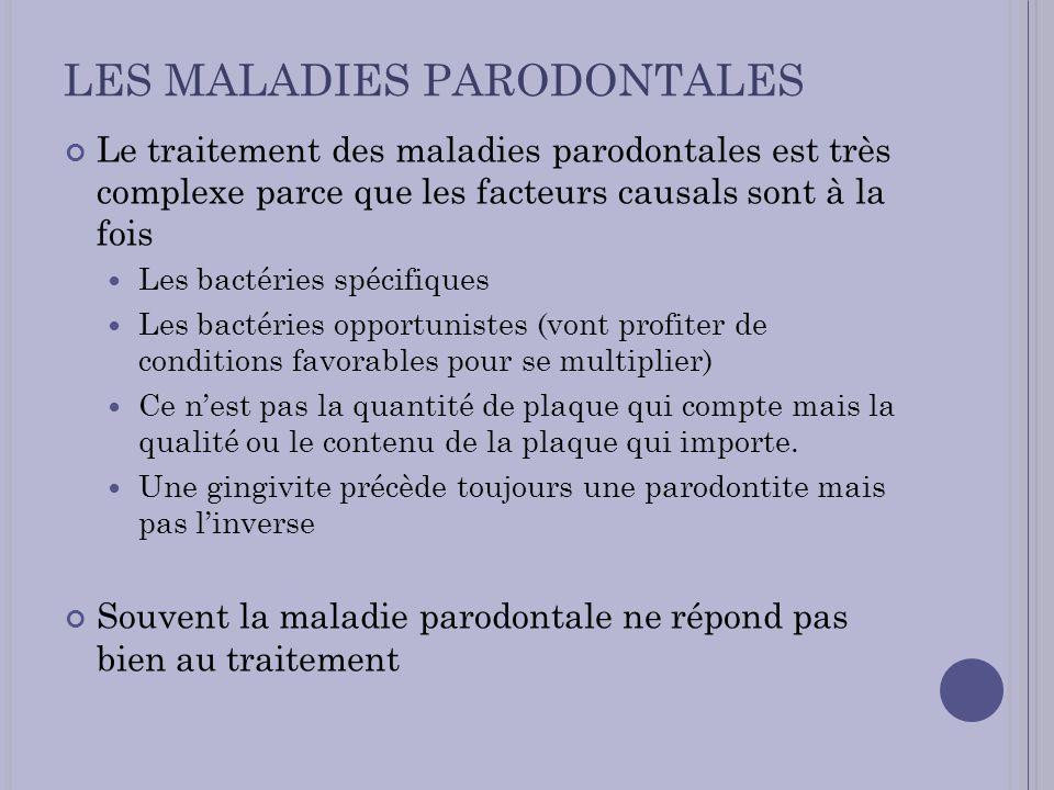 LES MALADIES PARODONTALES Le traitement des maladies parodontales est très complexe parce que les facteurs causals sont à la fois Les bactéries spécif