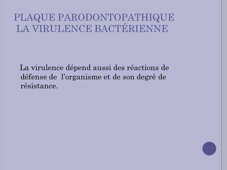 PLAQUE PARODONTOPATHIQUE LA VIRULENCE BACTÉRIENNE La virulence dépend aussi des réactions de défense de lorganisme et de son degré de résistance.