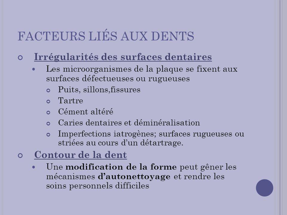 FACTEURS LIÉS AUX DENTS Irrégularités des surfaces dentaires Les microorganismes de la plaque se fixent aux surfaces défectueuses ou rugueuses Puits,