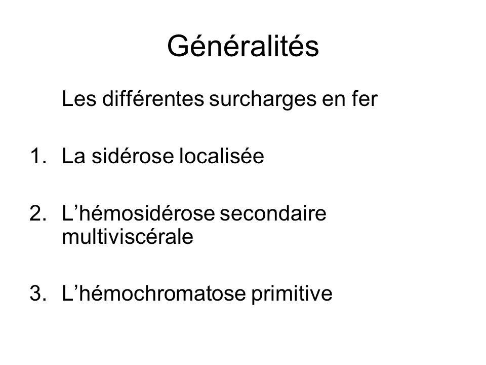 Généralités Les différentes surcharges en fer 1.La sidérose localisée 2.Lhémosidérose secondaire multiviscérale 3.Lhémochromatose primitive