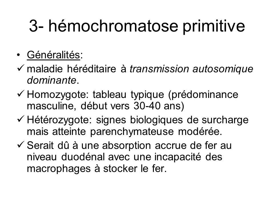 3- hémochromatose primitive Généralités: maladie héréditaire à transmission autosomique dominante. Homozygote: tableau typique (prédominance masculine