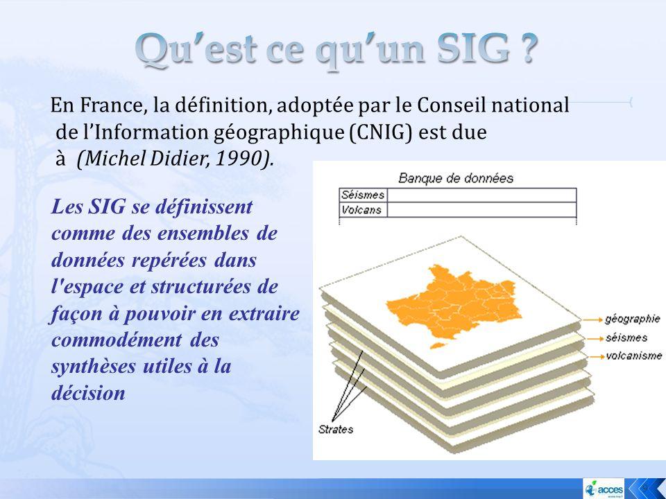 En France, la définition, adoptée par le Conseil national de lInformation géographique (CNIG) est due à (Michel Didier, 1990). 9 Les SIG se définissen