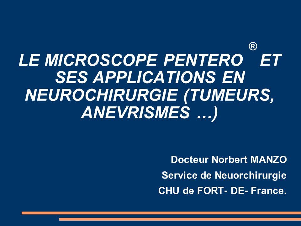 LE MICROSCOPE PENTERO ® ET SES APPLICATIONS EN NEUROCHIRURGIE (TUMEURS, ANEVRISMES …) Docteur Norbert MANZO Service de Neuorchirurgie CHU de FORT- DE-