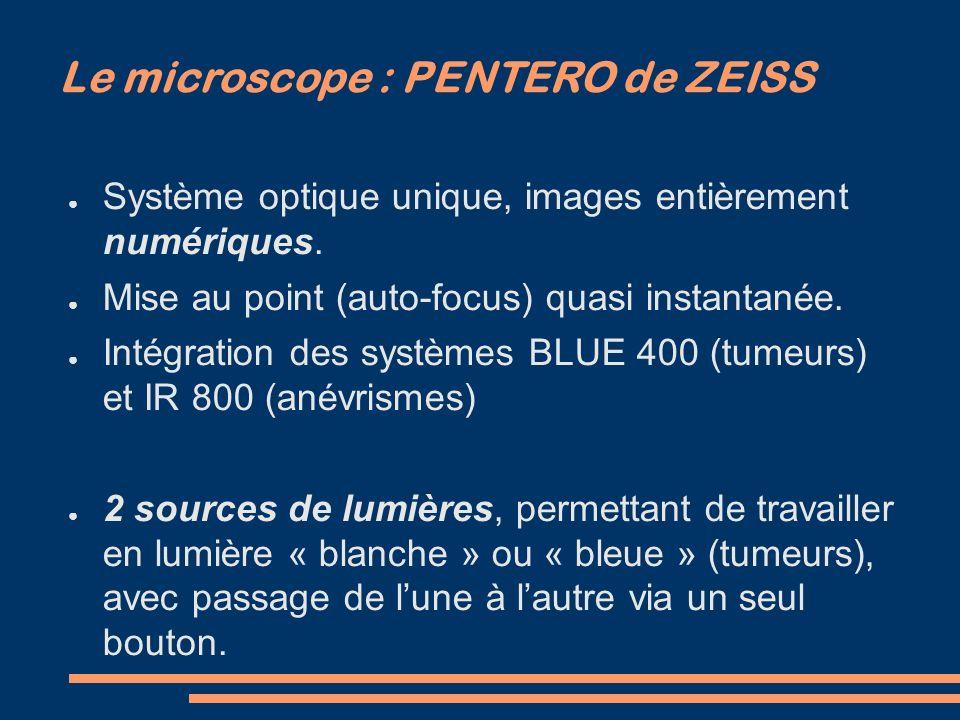 Le microscope : PENTERO de ZEISS Conception très récente, en collaboration avec les neurochirurgiens : beaucoup de fonctionnalités (enregistrements vidéos numériques des interventions, écran tactile, réglages automatiques…) Outil technologique de pointe.