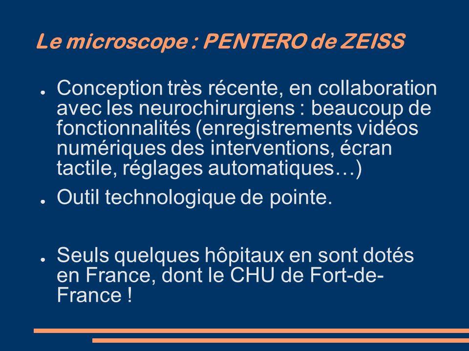 Le microscope : PENTERO de ZEISS Conception très récente, en collaboration avec les neurochirurgiens : beaucoup de fonctionnalités (enregistrements vi