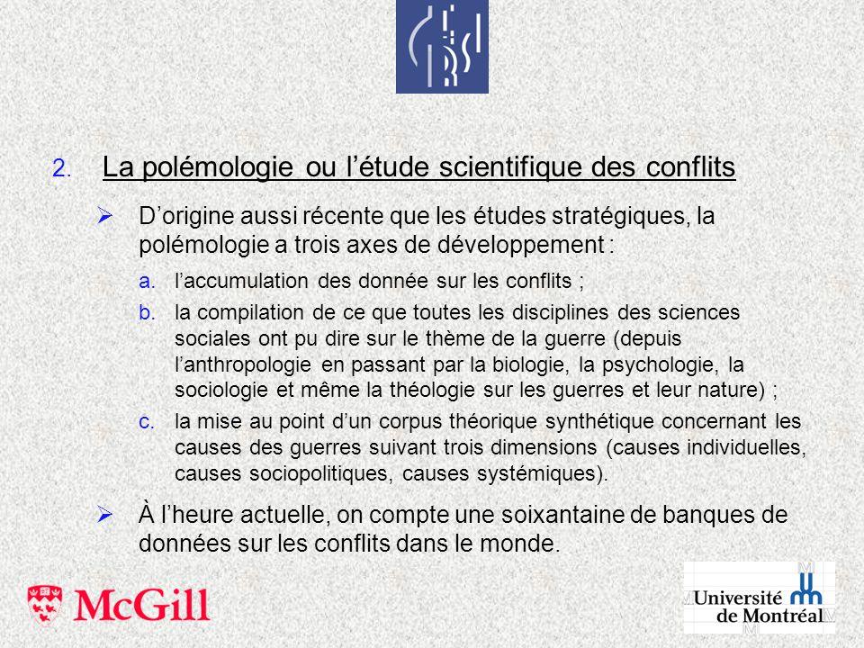 2. La polémologie ou létude scientifique des conflits Dorigine aussi récente que les études stratégiques, la polémologie a trois axes de développement