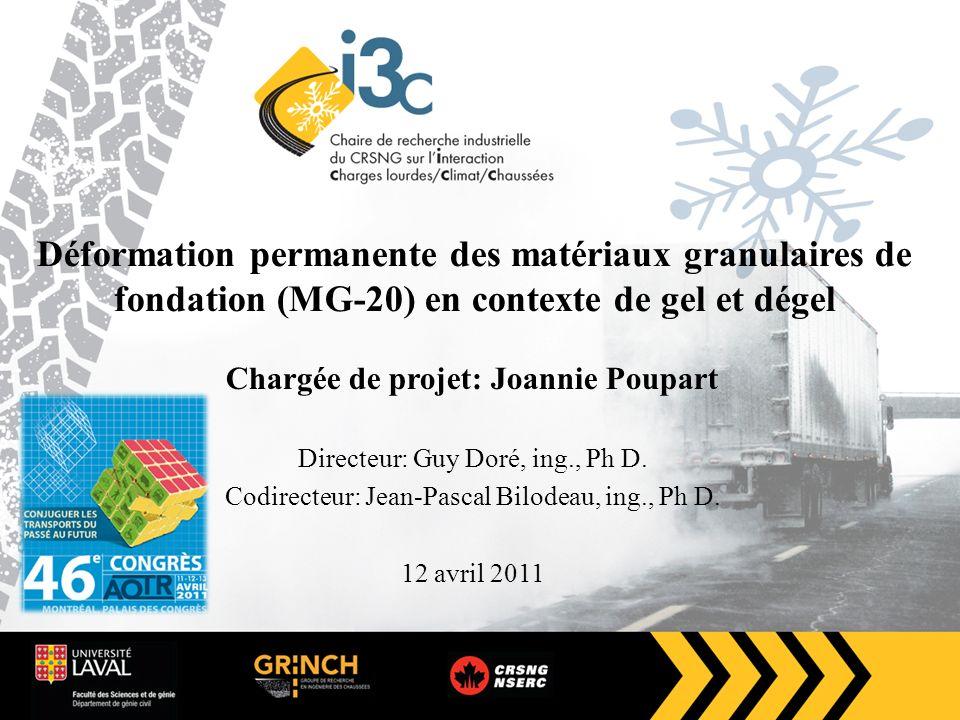 Déformation permanente des matériaux granulaires de fondation (MG-20) en contexte de gel et dégel Chargée de projet: Joannie Poupart Directeur: Guy Doré, ing., Ph D.