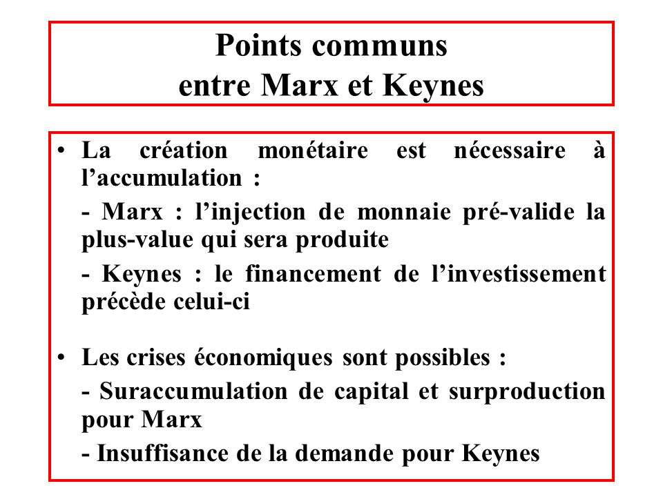 Points communs entre Marx et Keynes La création monétaire est nécessaire à laccumulation : - Marx : linjection de monnaie pré-valide la plus-value qui