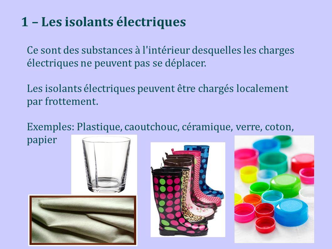 1 – Les isolants électriques Ce sont des substances à l'intérieur desquelles les charges électriques ne peuvent pas se déplacer. Les isolants électriq