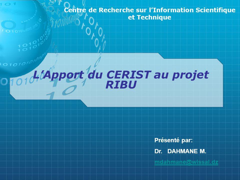 LApport du CERIST au projet RIBU Centre de Recherche sur lInformation Scientifique et Technique Présenté par: Dr. DAHMANE M. mdahmane@wissal.dz