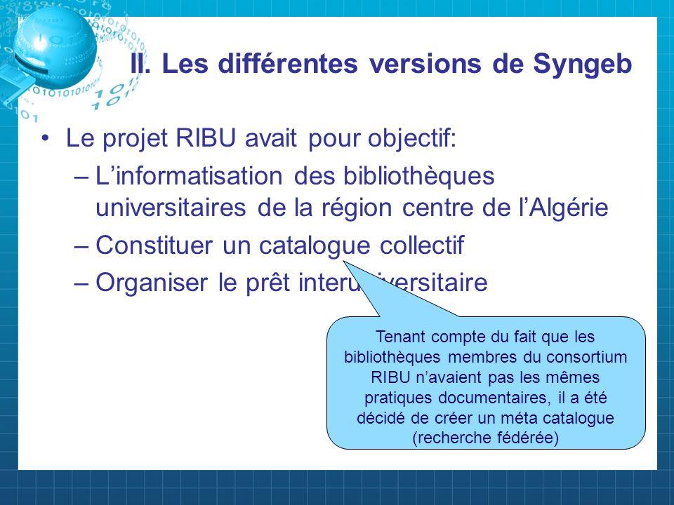 II. Les différentes versions de Syngeb Le projet RIBU avait pour objectif: –Linformatisation des bibliothèques universitaires de la région centre de l