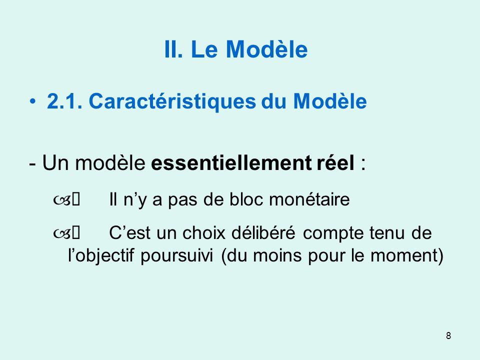 8 II. Le Modèle 2.1. Caractéristiques du Modèle - Un modèle essentiellement réel : – Il ny a pas de bloc monétaire – Cest un choix délibéré compte ten