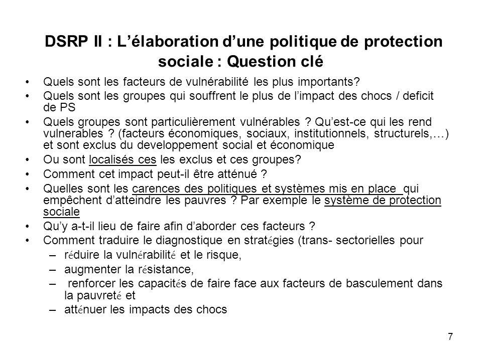7 DSRP II : Lélaboration dune politique de protection sociale : Question clé Quels sont les facteurs de vulnérabilité les plus importants? Quels sont
