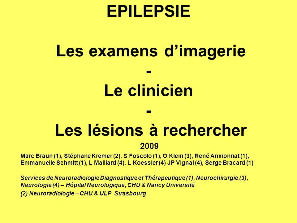 EPILEPSIE Les examens dimagerie - Le clinicien - Les lésions à rechercher 2009 Marc Braun (1), Stéphane Kremer (2), S Foscolo (1), O Klein (3), René Anxionnat (1), Emmanuelle Schmitt (1), L Maillard (4), L Koessler (4) JP Vignal (4), Serge Bracard (1) Services de Neuroradiologie Diagnostique et Thérapeutique (1), Neurochirurgie (3), Neurologie (4) – Hôpital Neurologique, CHU & Nancy Université (2) Neuroradiologie – CHU & ULP Strasbourg