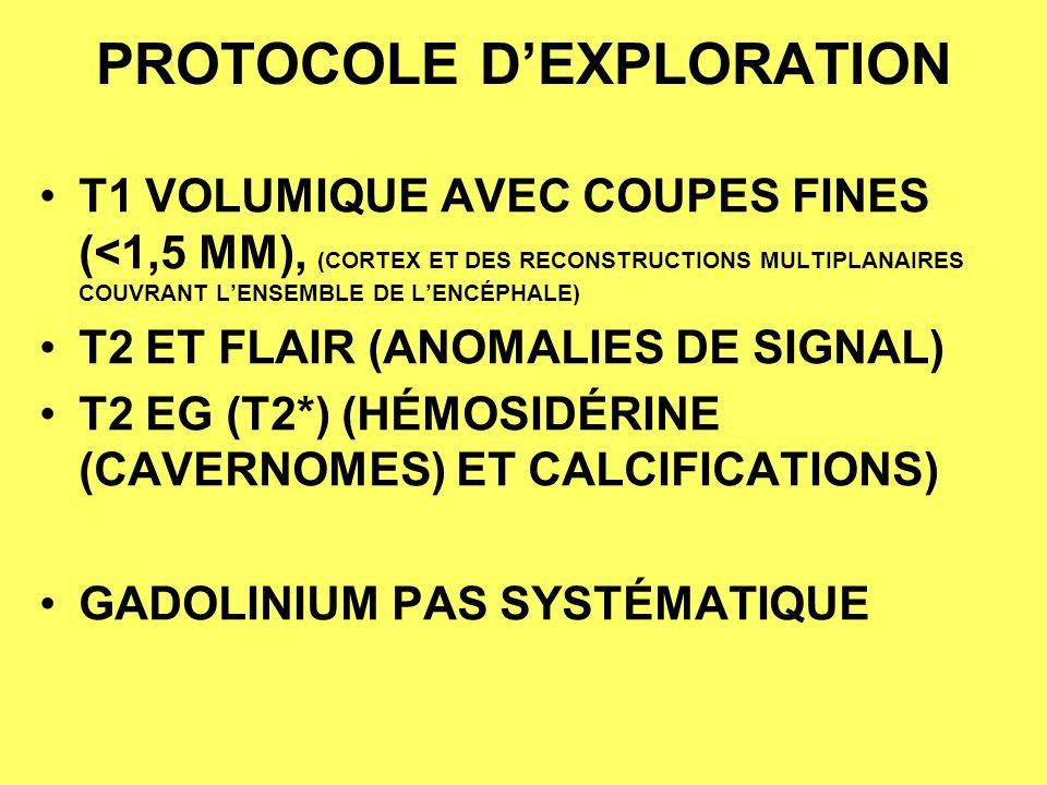PROTOCOLE DEXPLORATION T1 VOLUMIQUE AVEC COUPES FINES (<1,5 MM), (CORTEX ET DES RECONSTRUCTIONS MULTIPLANAIRES COUVRANT LENSEMBLE DE LENCÉPHALE) T2 ET FLAIR (ANOMALIES DE SIGNAL) T2 EG (T2*) (HÉMOSIDÉRINE (CAVERNOMES) ET CALCIFICATIONS) GADOLINIUM PAS SYSTÉMATIQUE