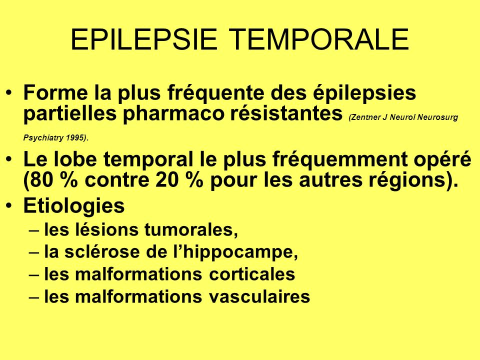 EPILEPSIE TEMPORALE Forme la plus fréquente des épilepsies partielles pharmaco résistantes (Zentner J Neurol Neurosurg Psychiatry 1995).